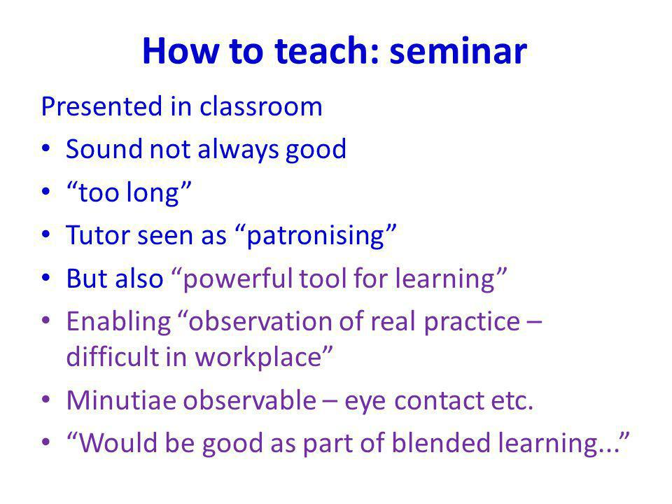 How to teach: seminar Presented in classroom Sound not always good too long Tutor seen as patronising But also powerful tool for learning Enabling obs
