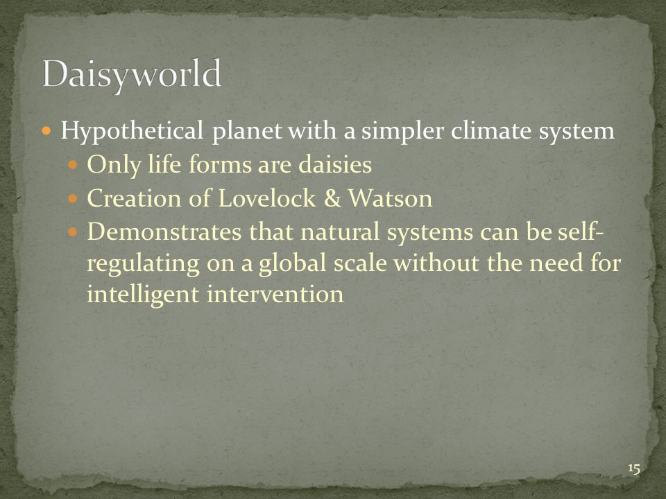 Hypothetical planet with a simpler climate system Only life forms are daisies Creation of Lovelock & Watson Demonstrates that natural systems can be s