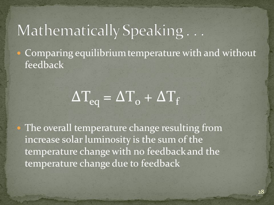 Comparing equilibrium temperature with and without feedback T eq = T 0 + T f The overall temperature change resulting from increase solar luminosity is the sum of the temperature change with no feedback and the temperature change due to feedback 28