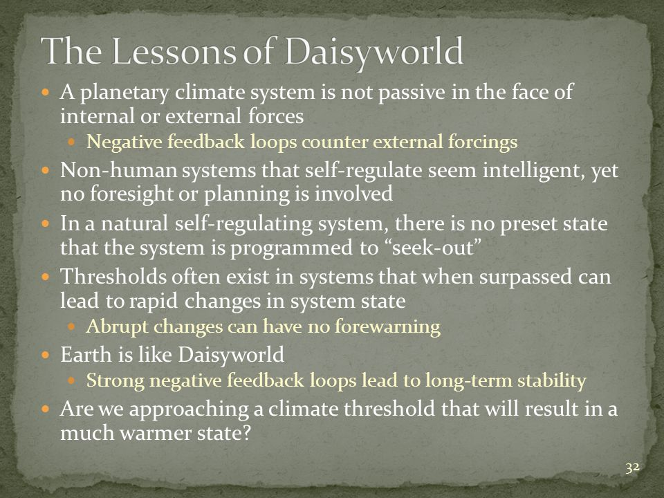 A planetary climate system is not passive in the face of internal or external forces Negative feedback loops counter external forcings Non-human systems that self-regulate seem intelligent, yet no foresight or planning is involved In a natural self-regulating system, there is no preset state that the system is programmed to seek-out Thresholds often exist in systems that when surpassed can lead to rapid changes in system state Abrupt changes can have no forewarning Earth is like Daisyworld Strong negative feedback loops lead to long-term stability Are we approaching a climate threshold that will result in a much warmer state.