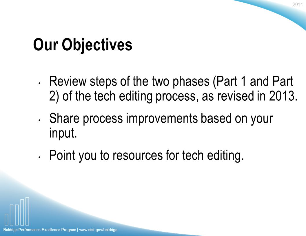 2014 Baldrige Performance Excellence Program | www.nist.gov/baldrige Our Objectives Review steps of the two phases (Part 1 and Part 2) of the tech editing process, as revised in 2013.