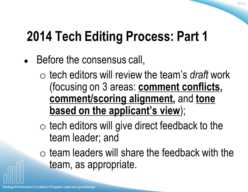 2014 Baldrige Performance Excellence Program | www.nist.gov/baldrige 2014 Tech Editing Process: Part 1 l Before the consensus call, o tech editors will review the teams draft work (focusing on 3 areas: comment conflicts, comment/scoring alignment, and tone based on the applicants view ); o tech editors will give direct feedback to the team leader; and o team leaders will share the feedback with the team, as appropriate.