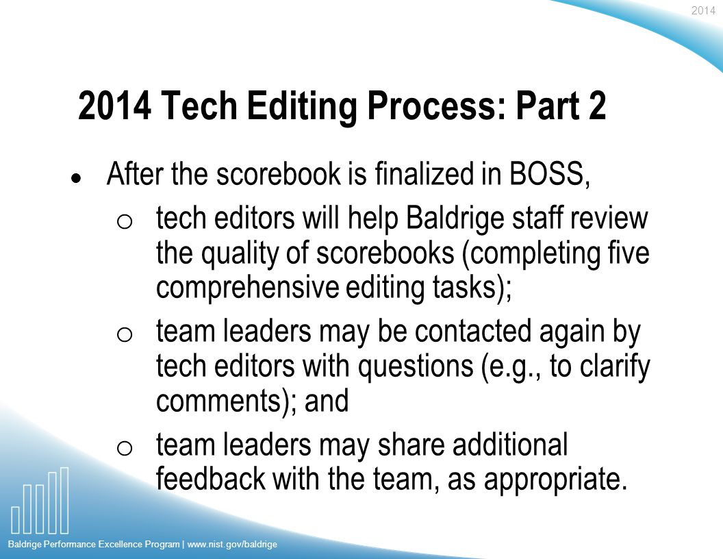 2014 Baldrige Performance Excellence Program | www.nist.gov/baldrige 2014 Tech Editing Process: Part 2 l After the scorebook is finalized in BOSS, o tech editors will help Baldrige staff review the quality of scorebooks (completing five comprehensive editing tasks); o team leaders may be contacted again by tech editors with questions (e.g., to clarify comments); and o team leaders may share additional feedback with the team, as appropriate.
