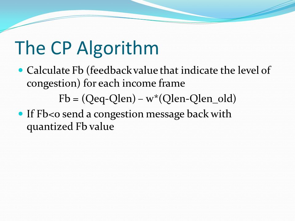 The CP Algorithm Calculate Fb (feedback value that indicate the level of congestion) for each income frame Fb = (Qeq-Qlen) – w*(Qlen-Qlen_old) If Fb<0 send a congestion message back with quantized Fb value