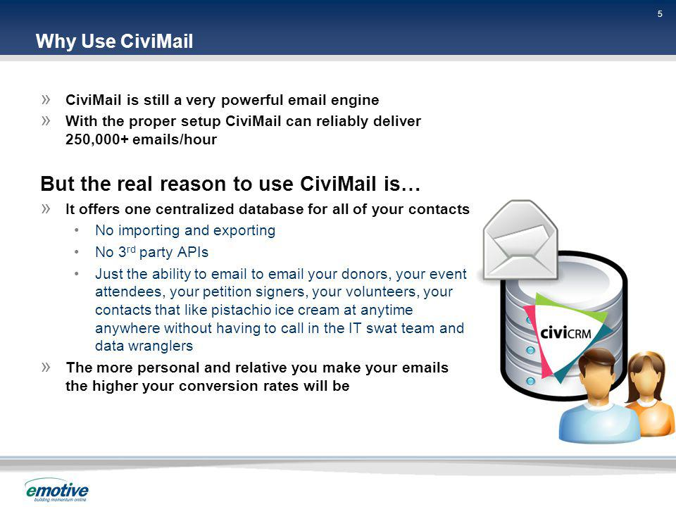 5 5 5 Why Use CiviMail » CiviMail is still a very powerful email engine » With the proper setup CiviMail can reliably deliver 250,000+ emails/hour But the real reason to use CiviMail is… » It offers one centralized database for all of your contacts No importing and exporting No 3 rd party APIs Just the ability to email to email your donors, your event attendees, your petition signers, your volunteers, your contacts that like pistachio ice cream at anytime anywhere without having to call in the IT swat team and data wranglers » The more personal and relative you make your emails the higher your conversion rates will be