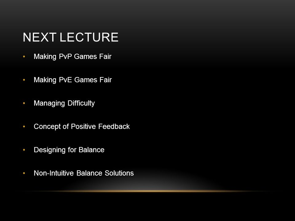NEXT LECTURE Making PvP Games Fair Making PvE Games Fair Managing Difficulty Concept of Positive Feedback Designing for Balance Non-Intuitive Balance