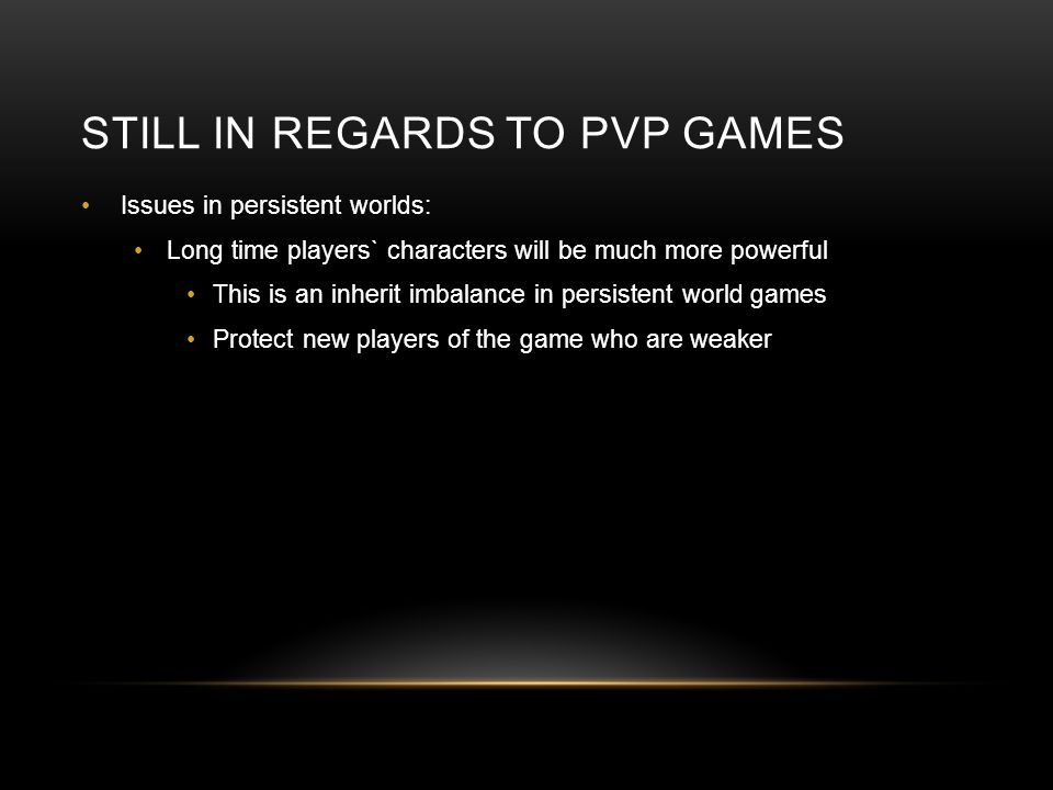 STILL IN REGARDS TO PVP GAMES Issues in persistent worlds: Long time players` characters will be much more powerful This is an inherit imbalance in pe