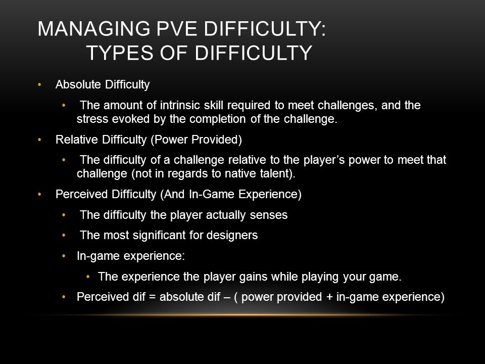 MANAGING PVE DIFFICULTY: TYPES OF DIFFICULTY Absolute Difficulty The amount of intrinsic skill required to meet challenges, and the stress evoked by the completion of the challenge.
