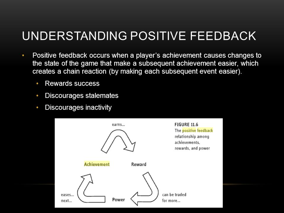 UNDERSTANDING POSITIVE FEEDBACK Positive feedback occurs when a players achievement causes changes to the state of the game that make a subsequent achievement easier, which creates a chain reaction (by making each subsequent event easier).