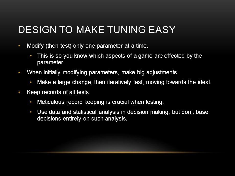 DESIGN TO MAKE TUNING EASY Modify (then test) only one parameter at a time. This is so you know which aspects of a game are effected by the parameter.