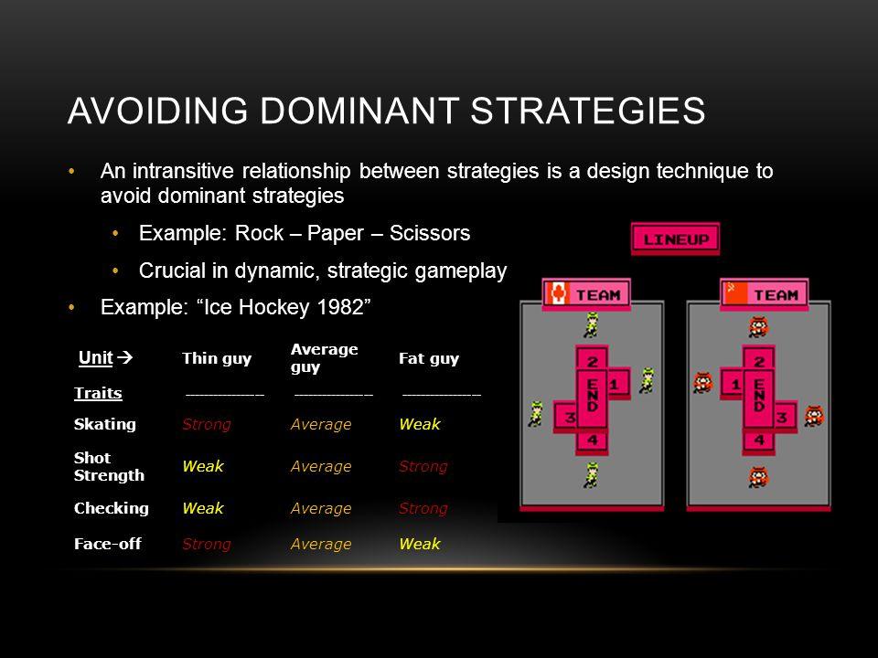 AVOIDING DOMINANT STRATEGIES An intransitive relationship between strategies is a design technique to avoid dominant strategies Example: Rock – Paper – Scissors Crucial in dynamic, strategic gameplay Example: Ice Hockey 1982 Unit Thin guy Average guy Fat guy Traits ----------------- SkatingStrongAverageWeak Shot Strength WeakAverageStrong CheckingWeakAverageStrong Face-offStrongAverageWeak