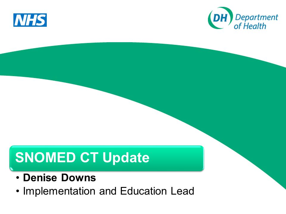 SNOMED CT Update Denise Downs Implementation and Education Lead
