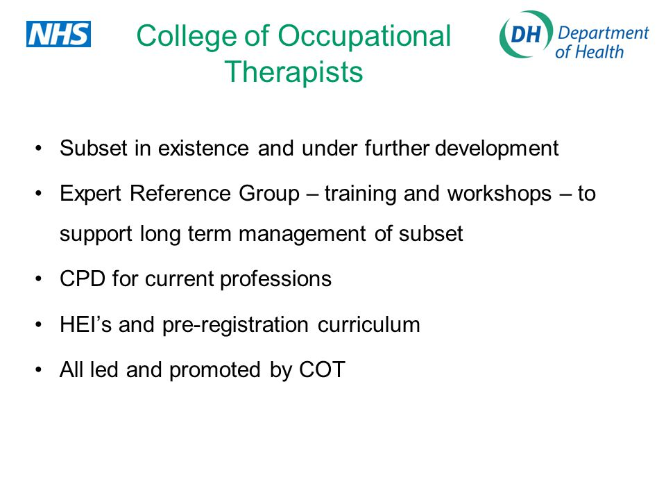 College of Occupational Therapists Subset in existence and under further development Expert Reference Group – training and workshops – to support long term management of subset CPD for current professions HEIs and pre-registration curriculum All led and promoted by COT