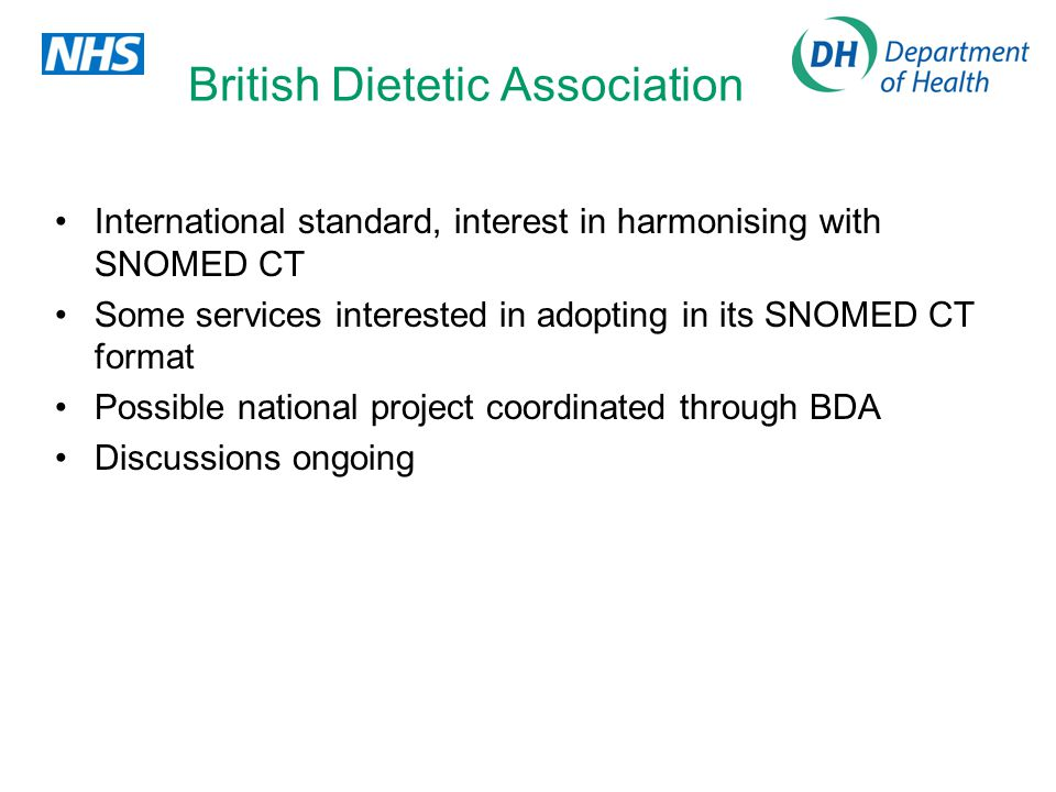 British Dietetic Association International standard, interest in harmonising with SNOMED CT Some services interested in adopting in its SNOMED CT format Possible national project coordinated through BDA Discussions ongoing