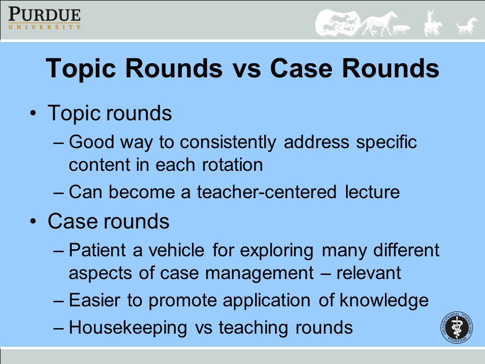 Topic Rounds vs Case Rounds Topic rounds –Good way to consistently address specific content in each rotation –Can become a teacher-centered lecture Ca