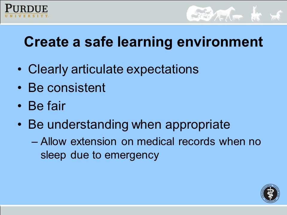Create a safe learning environment Clearly articulate expectations Be consistent Be fair Be understanding when appropriate –Allow extension on medical