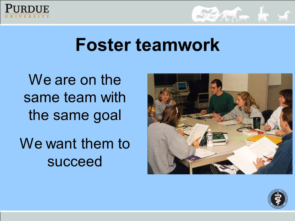 Foster teamwork We are on the same team with the same goal We want them to succeed