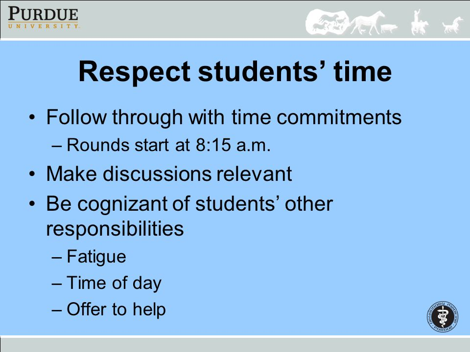 Respect students time Follow through with time commitments –Rounds start at 8:15 a.m. Make discussions relevant Be cognizant of students other respons