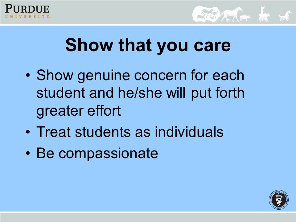 Show that you care Show genuine concern for each student and he/she will put forth greater effort Treat students as individuals Be compassionate