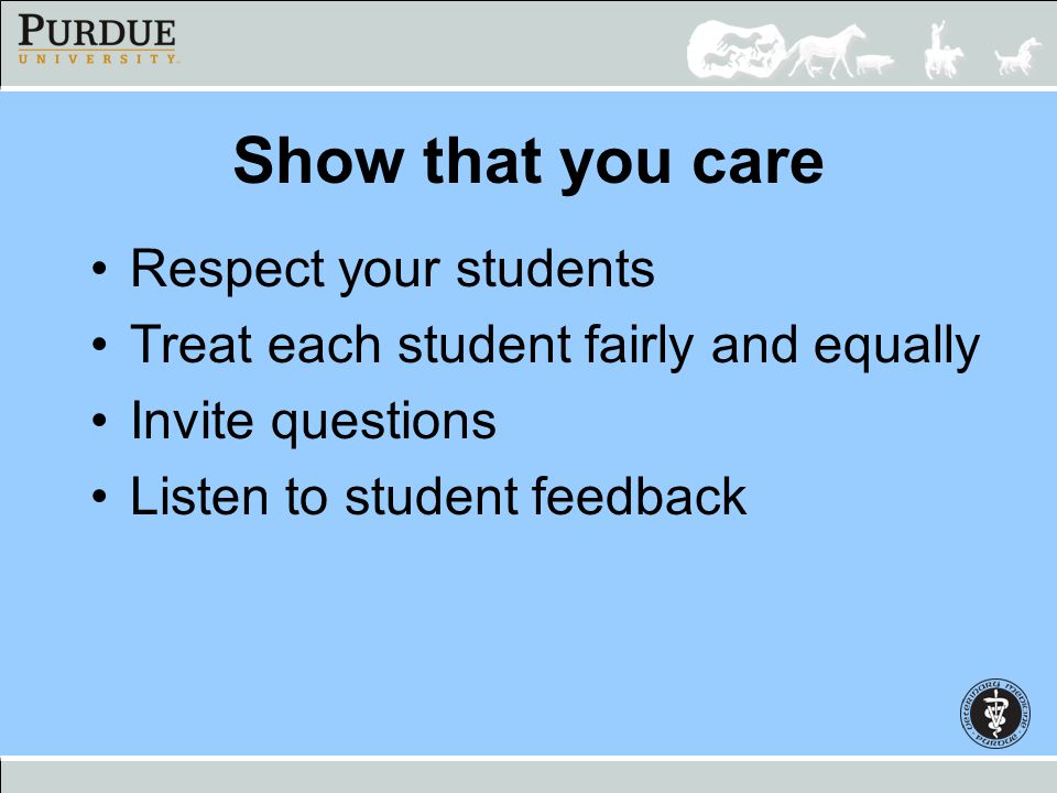Show that you care Respect your students Treat each student fairly and equally Invite questions Listen to student feedback