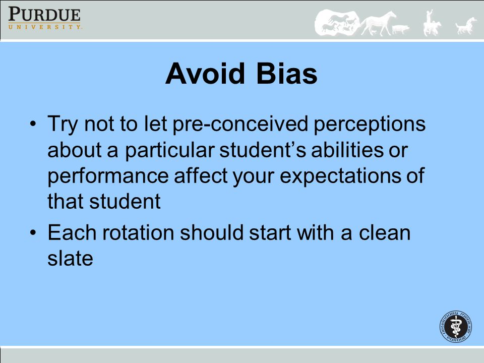 Avoid Bias Try not to let pre-conceived perceptions about a particular students abilities or performance affect your expectations of that student Each