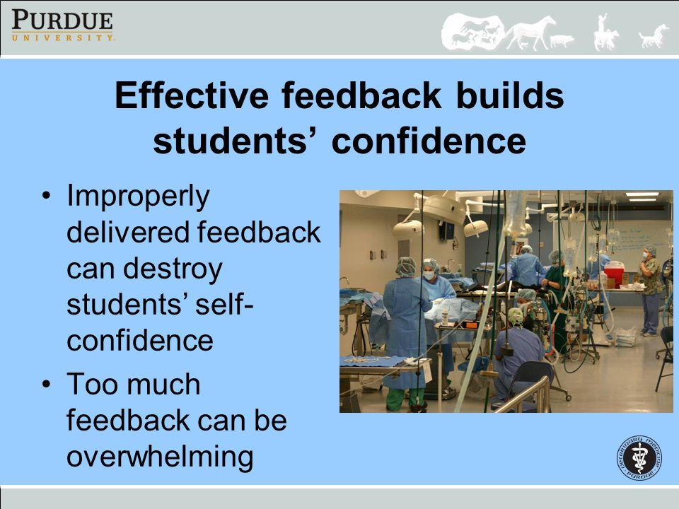 Effective feedback builds students confidence Improperly delivered feedback can destroy students self- confidence Too much feedback can be overwhelmin