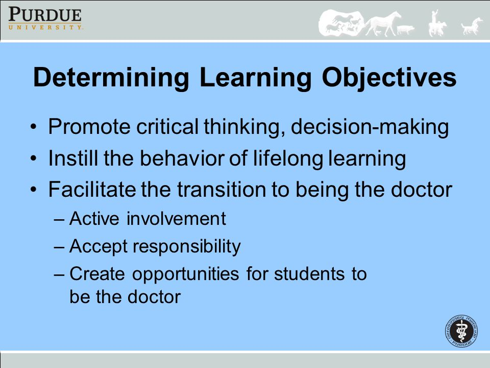 Determining Learning Objectives Promote critical thinking, decision-making Instill the behavior of lifelong learning Facilitate the transition to bein