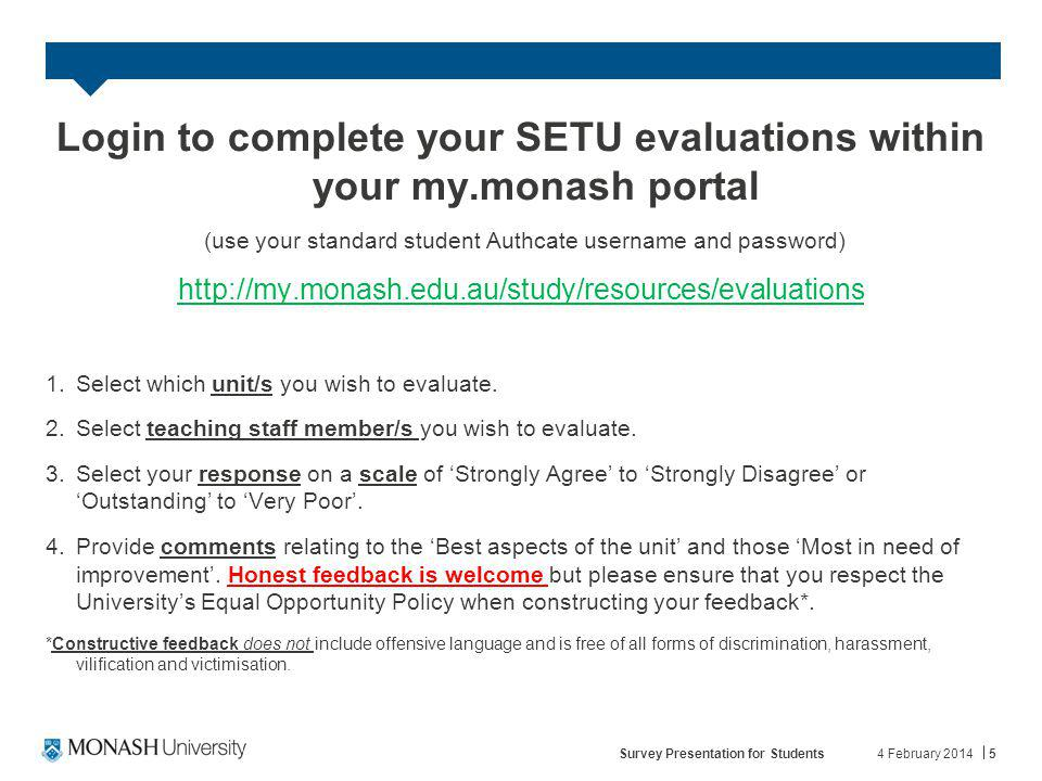 4 February 2014Survey Presentation for Students5 Login to complete your SETU evaluations within your my.monash portal (use your standard student Authcate username and password) http://my.monash.edu.au/study/resources/evaluations 1.Select which unit/s you wish to evaluate.
