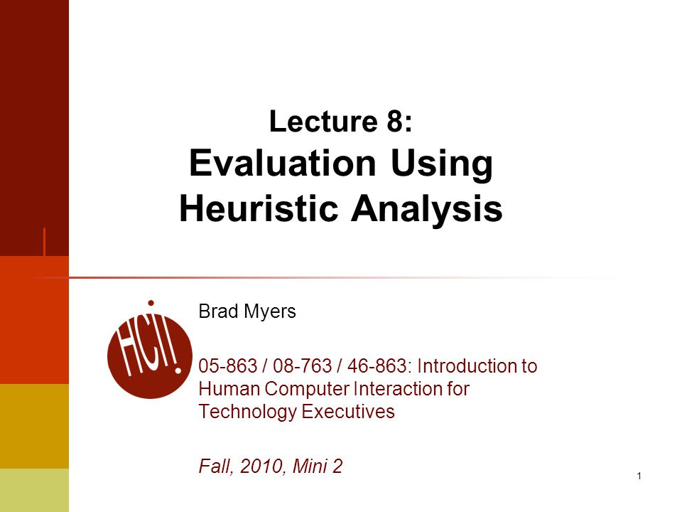 1 Lecture 8: Evaluation Using Heuristic Analysis Brad Myers 05-863 / 08-763 / 46-863: Introduction to Human Computer Interaction for Technology Execut
