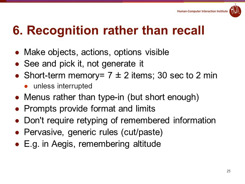 25 6. Recognition rather than recall Make objects, actions, options visible See and pick it, not generate it Short-term memory= 7 ± 2 items; 30 sec to