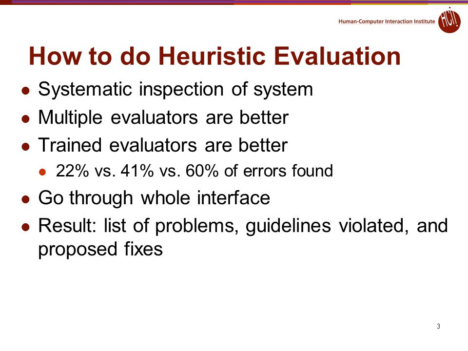 3 How to do Heuristic Evaluation Systematic inspection of system Multiple evaluators are better Trained evaluators are better 22% vs. 41% vs. 60% of e
