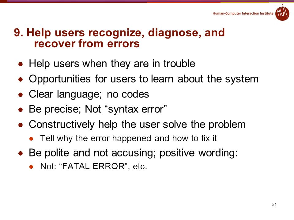 31 9. Help users recognize, diagnose, and recover from errors Help users when they are in trouble Opportunities for users to learn about the system Cl