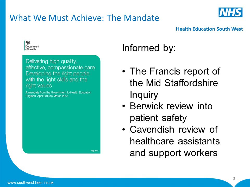www.southwest.hee.nhs.uk What We Must Achieve: The Mandate 3 Informed by: The Francis report of the Mid Staffordshire Inquiry Berwick review into patient safety Cavendish review of healthcare assistants and support workers