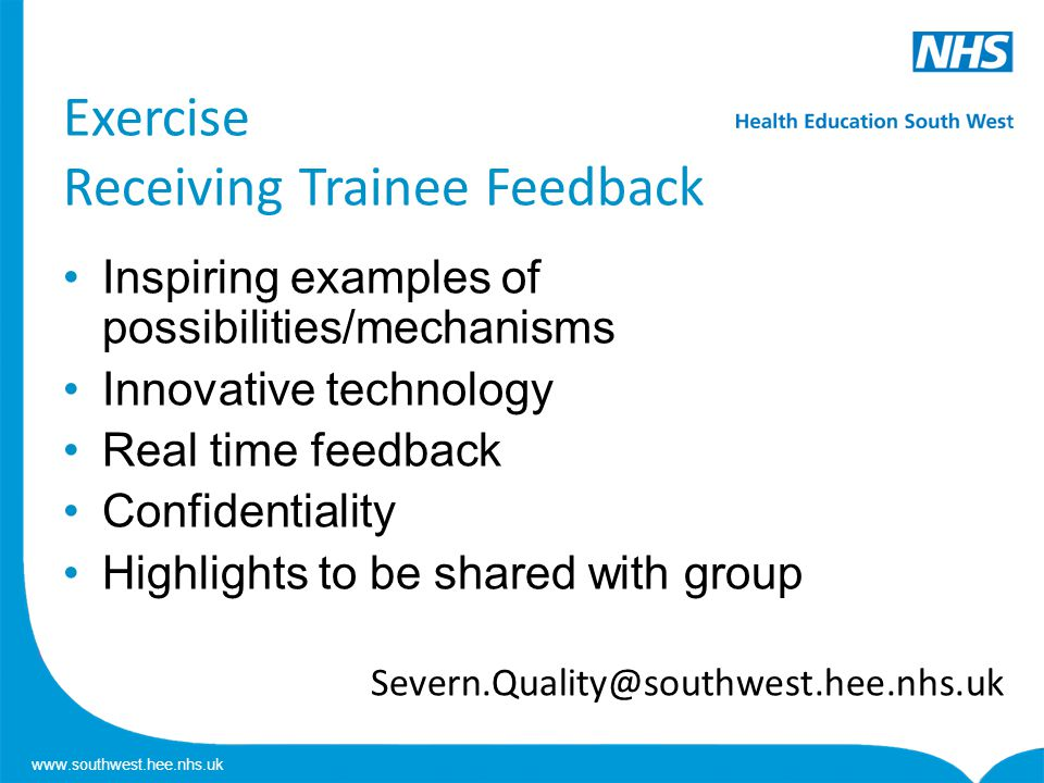 www.southwest.hee.nhs.uk Exercise Receiving Trainee Feedback Inspiring examples of possibilities/mechanisms Innovative technology Real time feedback Confidentiality Highlights to be shared with group Severn.Quality@southwest.hee.nhs.uk
