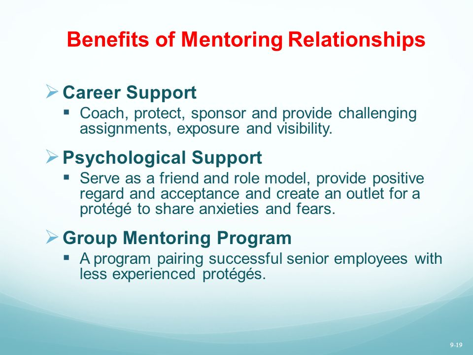 Benefits of Mentoring Relationships Career Support Coach, protect, sponsor and provide challenging assignments, exposure and visibility. Psychological