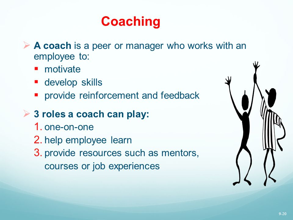 Coaching A coach is a peer or manager who works with an employee to: motivate develop skills provide reinforcement and feedback 3 roles a coach can pl