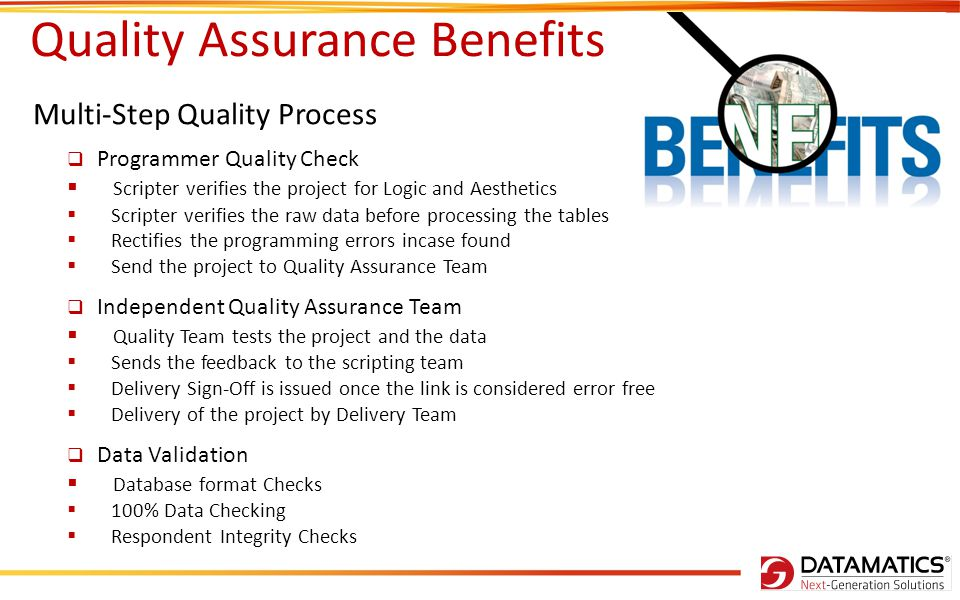 Quality Assurance Benefits Multi-Step Quality Process Programmer Quality Check Scripter verifies the project for Logic and Aesthetics Scripter verifies the raw data before processing the tables Rectifies the programming errors incase found Send the project to Quality Assurance Team Independent Quality Assurance Team Quality Team tests the project and the data Sends the feedback to the scripting team Delivery Sign-Off is issued once the link is considered error free Delivery of the project by Delivery Team Data Validation Database format Checks 100% Data Checking Respondent Integrity Checks