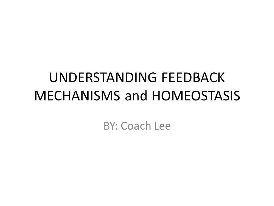UNDERSTANDING FEEDBACK MECHANISMS and HOMEOSTASIS BY: Coach Lee