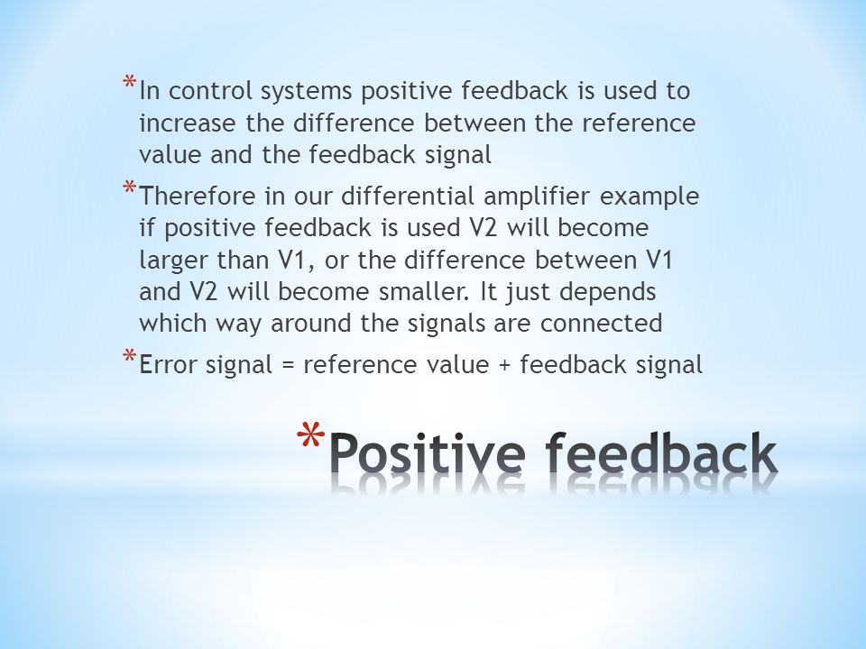 * In control systems positive feedback is used to increase the difference between the reference value and the feedback signal * Therefore in our differential amplifier example if positive feedback is used V2 will become larger than V1, or the difference between V1 and V2 will become smaller.