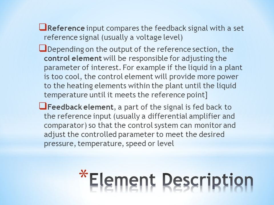 Reference input compares the feedback signal with a set reference signal (usually a voltage level) Depending on the output of the reference section, the control element will be responsible for adjusting the parameter of interest.