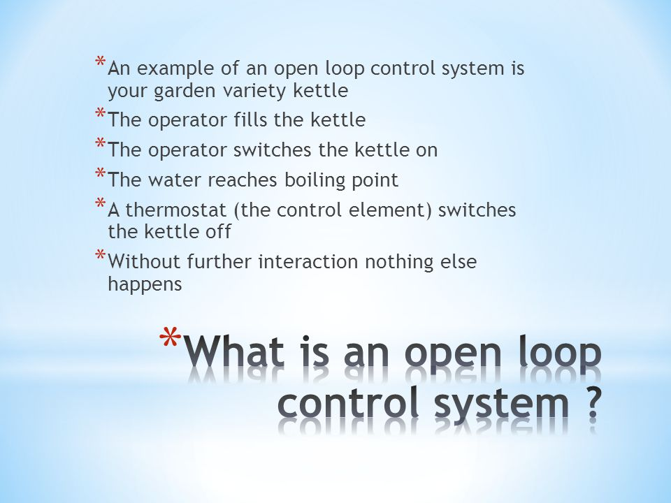 * An example of an open loop control system is your garden variety kettle * The operator fills the kettle * The operator switches the kettle on * The water reaches boiling point * A thermostat (the control element) switches the kettle off * Without further interaction nothing else happens