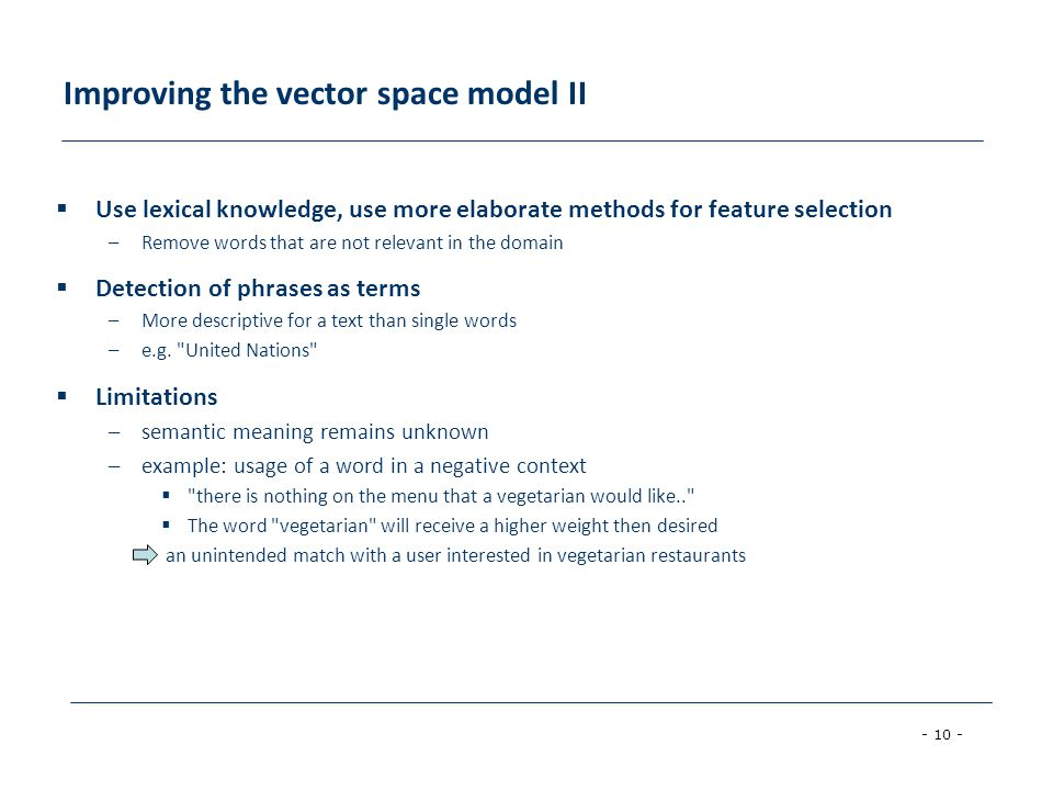 - 10 - Improving the vector space model II Use lexical knowledge, use more elaborate methods for feature selection –Remove words that are not relevant in the domain Detection of phrases as terms –More descriptive for a text than single words –e.g.