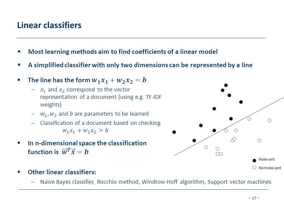 - 17 - Relevant Nonrelevant Most learning methods aim to find coefficients of a linear model A simplified classifier with only two dimensions can be represented by a line Other linear classifiers: –Naive Bayes classifier, Rocchio method, Windrow-Hoff algorithm, Support vector machines Linear classifiers