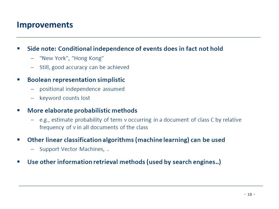 - 18 - Improvements Side note: Conditional independence of events does in fact not hold – New York , Hong Kong –Still, good accuracy can be achieved Boolean representation simplistic –positional independence assumed –keyword counts lost More elaborate probabilistic methods –e.g., estimate probability of term v occurring in a document of class C by relative frequency of v in all documents of the class Other linear classification algorithms (machine learning) can be used –Support Vector Machines,..