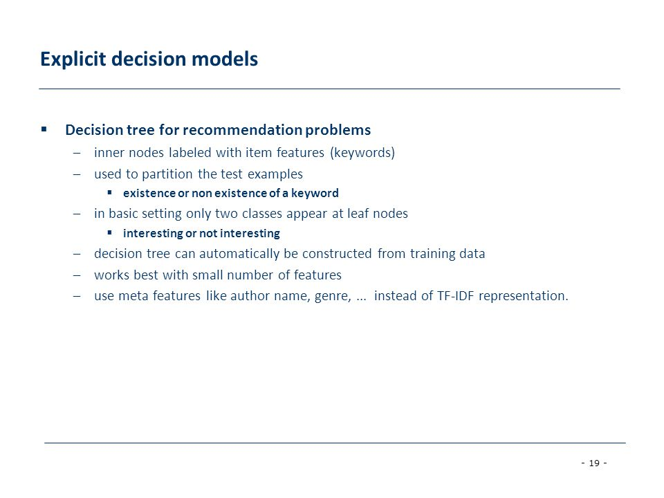 - 19 - Explicit decision models Decision tree for recommendation problems –inner nodes labeled with item features (keywords) –used to partition the test examples existence or non existence of a keyword –in basic setting only two classes appear at leaf nodes interesting or not interesting –decision tree can automatically be constructed from training data –works best with small number of features –use meta features like author name, genre,...