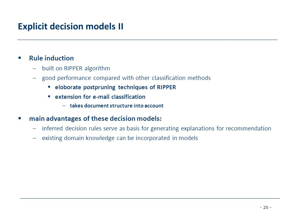 - 20 - Explicit decision models II Rule induction –built on RIPPER algorithm –good performance compared with other classification methods eloborate postpruning techniques of RIPPER extension for e-mail classification –takes document structure into account main advantages of these decision models: –inferred decision rules serve as basis for generating explanations for recommendation –existing domain knowledge can be incorporated in models