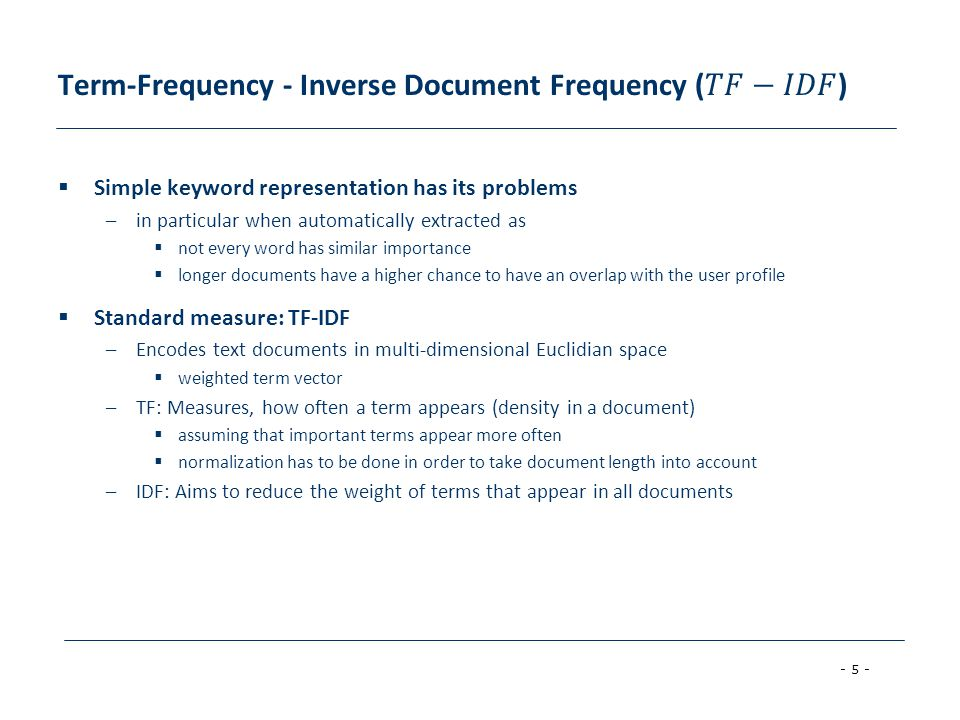 - 5 - Simple keyword representation has its problems –in particular when automatically extracted as not every word has similar importance longer documents have a higher chance to have an overlap with the user profile Standard measure: TF-IDF –Encodes text documents in multi-dimensional Euclidian space weighted term vector –TF: Measures, how often a term appears (density in a document) assuming that important terms appear more often normalization has to be done in order to take document length into account –IDF: Aims to reduce the weight of terms that appear in all documents