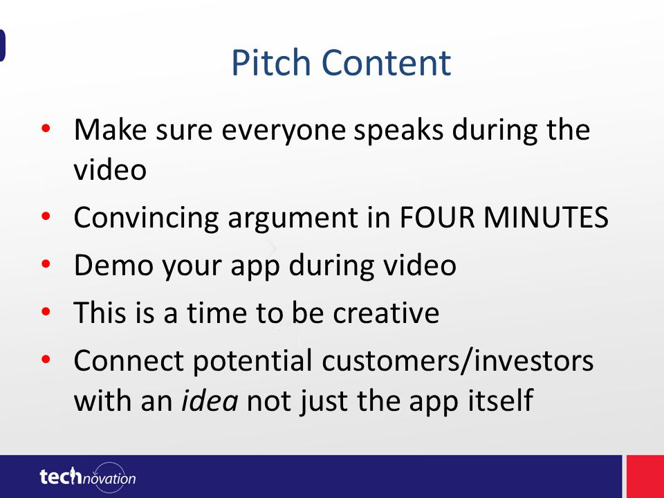 Pitch Content Make sure everyone speaks during the video Convincing argument in FOUR MINUTES Demo your app during video This is a time to be creative Connect potential customers/investors with an idea not just the app itself