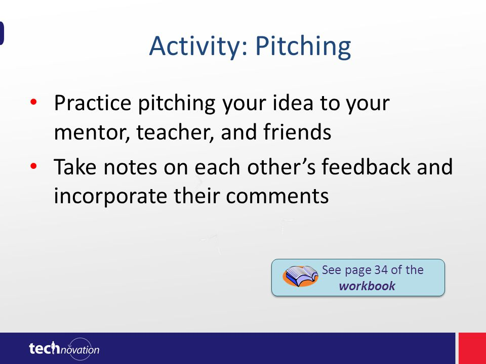 Activity: Pitching Practice pitching your idea to your mentor, teacher, and friends Take notes on each others feedback and incorporate their comments See page 34 of the workbook See page 34 of the workbook