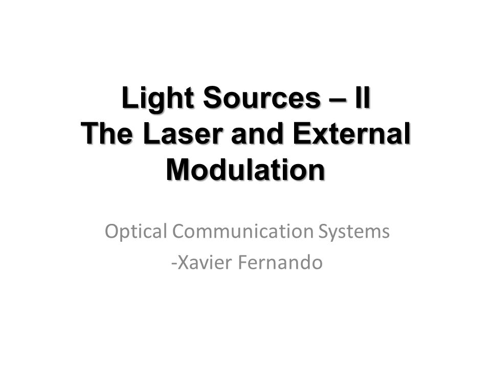 Light Sources – II The Laser and External Modulation Optical Communication Systems -Xavier Fernando